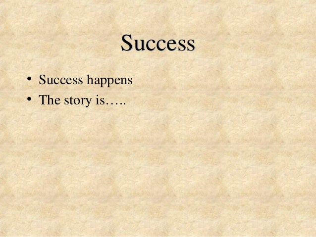 Success  • Success happens  • The story is…..