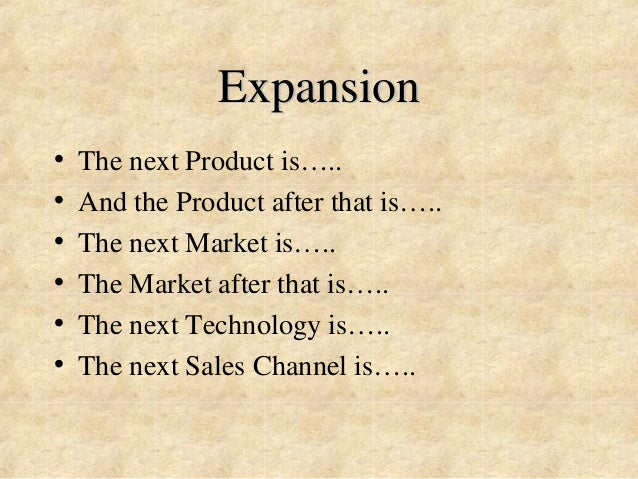 Expansion  • The next Product is…..  • And the Product after that is…..  • The next Market is…..  • The Market after that ...