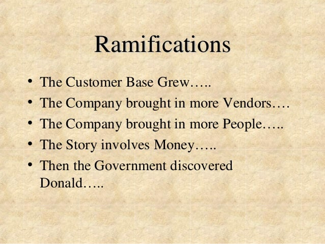 Ramifications  • The Customer Base Grew…..  • The Company brought in more Vendors….  • The Company brought in more People…...