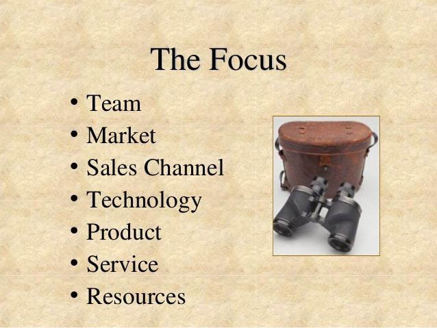 The Focus  • Team  • Market  • Sales Channel  • Technology  • Product  • Service  • Resources