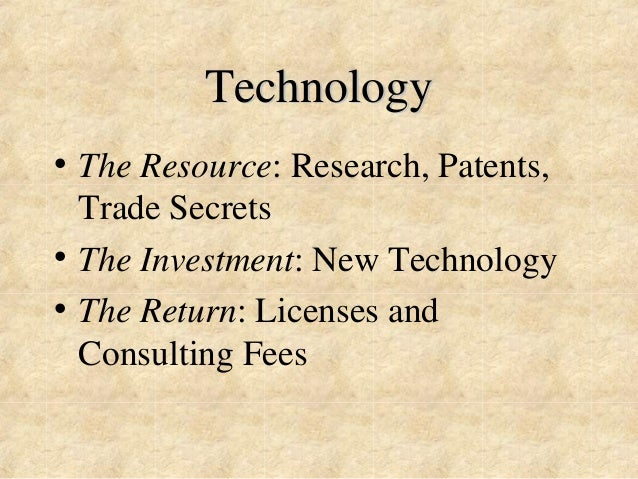 Technology  • The Resource: Research, Patents,  Trade Secrets  • The Investment: New Technology  • The Return: Licenses an...
