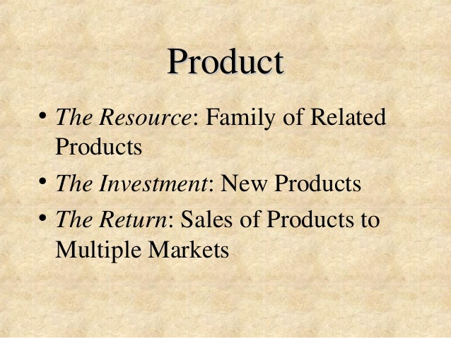 Product  • The Resource: Family of Related  Products  • The Investment: New Products  • The Return: Sales of Products to  ...
