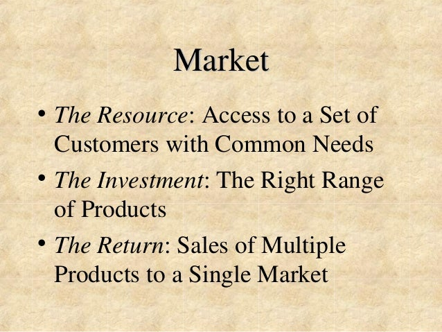 Market  • The Resource: Access to a Set of  Customers with Common Needs  • The Investment: The Right Range  of Products  •...