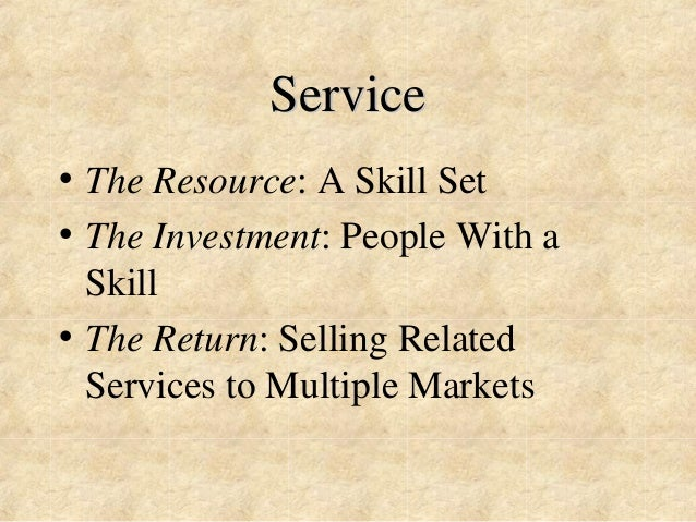 Service  • The Resource: A Skill Set  • The Investment: People With a  Skill  • The Return: Selling Related  Services to M...