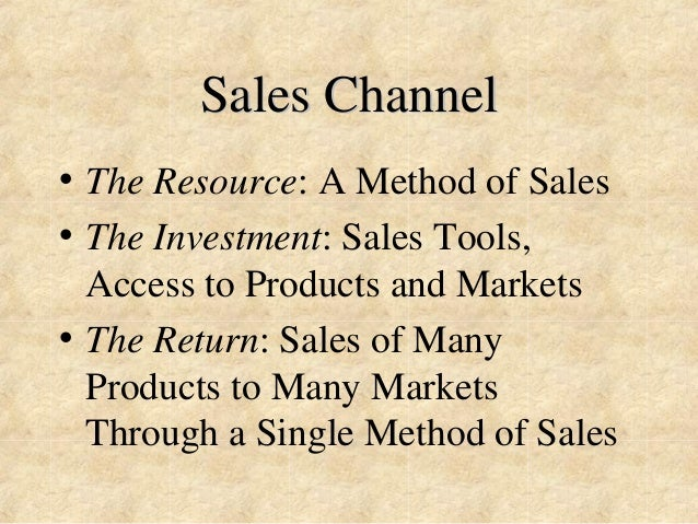 Sales Channel  • The Resource: A Method of Sales  • The Investment: Sales Tools,  Access to Products and Markets  • The Re...