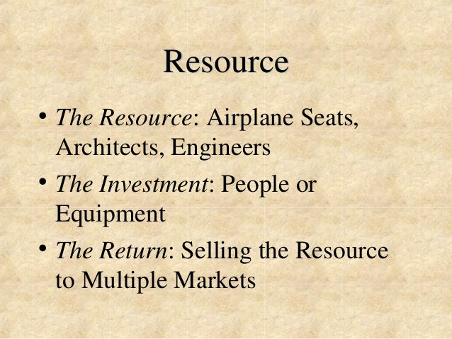 Resource  • The Resource: Airplane Seats,  Architects, Engineers  • The Investment: People or  Equipment  • The Return: Se...