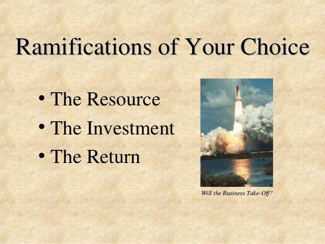 Ramifications of Your Choice  • The Resource  • The Investment  • The Return  Will the Business Take-Off?