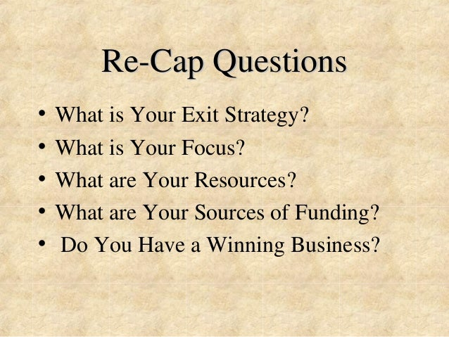 Re-Cap Questions  • What is Your Exit Strategy?  • What is Your Focus?  • What are Your Resources?  • What are Your Source...