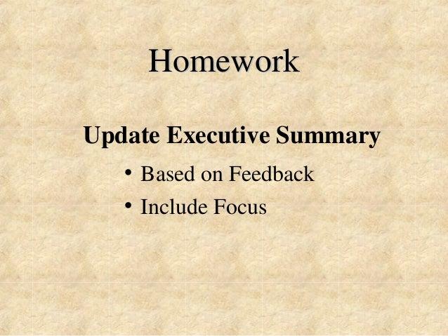 Homework  Update Executive Summary  • Based on Feedback  • Include Focus