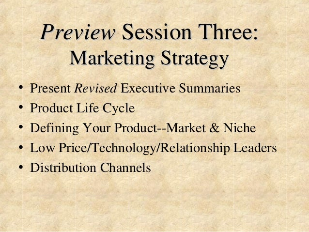 Preview Session Three:  Marketing Strategy  • Present Revised Executive Summaries  • Product Life Cycle  • Defining Your P...
