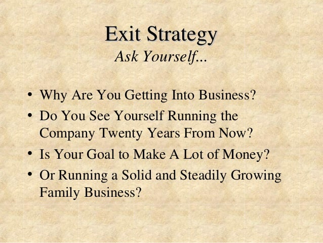 Exit Strategy  Ask Yourself...  • Why Are You Getting Into Business?  • Do You See Yourself Running the  Company Twenty Ye...