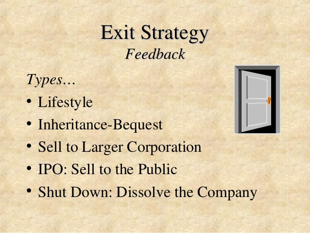 Exit Strategy  Feedback  Types…  • Lifestyle  • Inheritance-Bequest  • Sell to Larger Corporation  • IPO: Sell to the Publ...