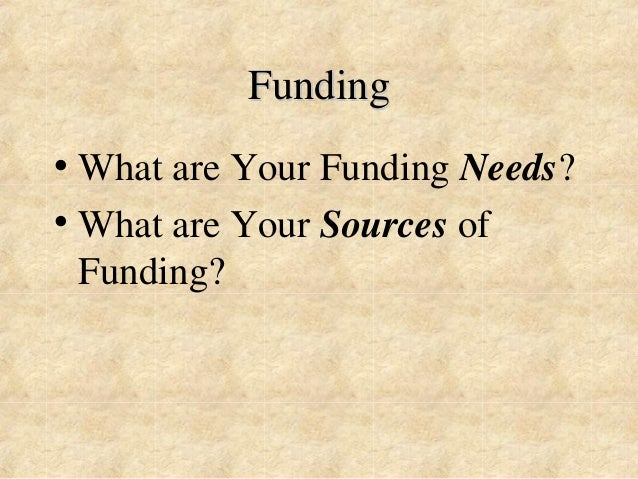 Funding  • What are Your Funding Needs?  • What are Your Sources of  Funding?