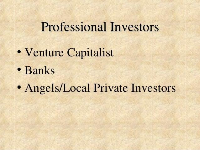 Professional Investors  • Venture Capitalist  • Banks  • Angels/Local Private Investors