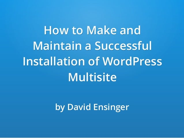How to Make and Maintain a Successful Installation of WordPress Multisite by David Ensinger