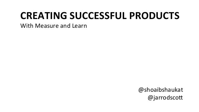 @jarrodsco)   @shoaibshaukat   CREATING  SUCCESSFUL  PRODUCTS   With  Measure  and  Learn