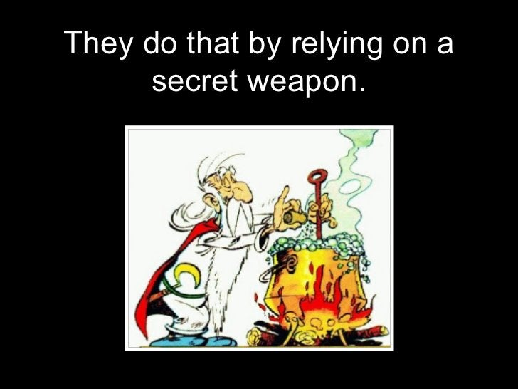 <ul><li>They do that by relying on a secret weapon. </li></ul>