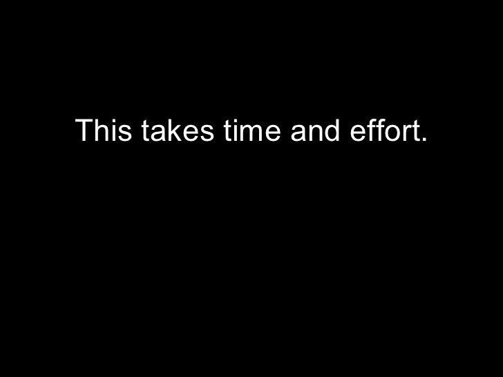 <ul><li>This takes time and effort. </li></ul>