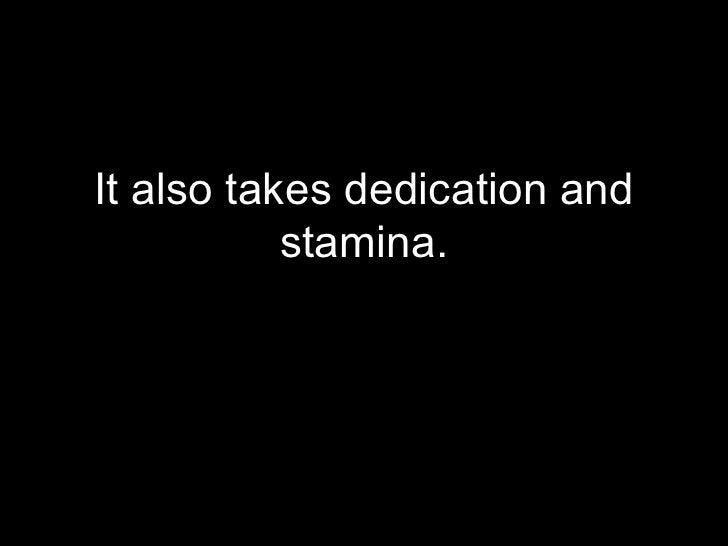 <ul><li>It also takes dedication and stamina. </li></ul>