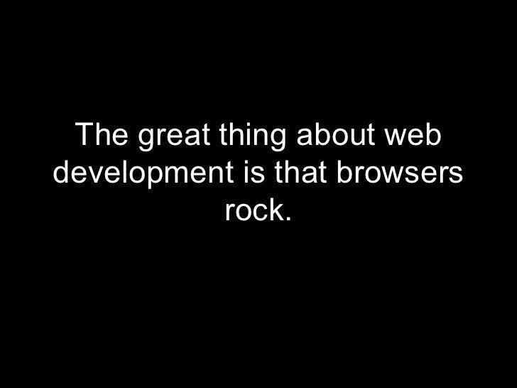 <ul><li>The great thing about web development is that browsers rock. </li></ul>