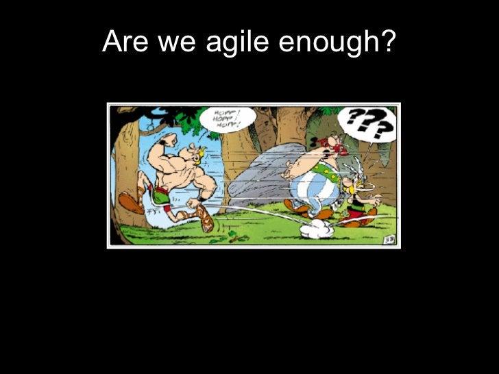 <ul><li>Are we agile enough? </li></ul>