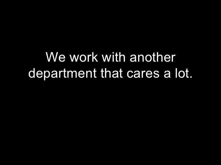 <ul><li>We work with another department that cares a lot. </li></ul>