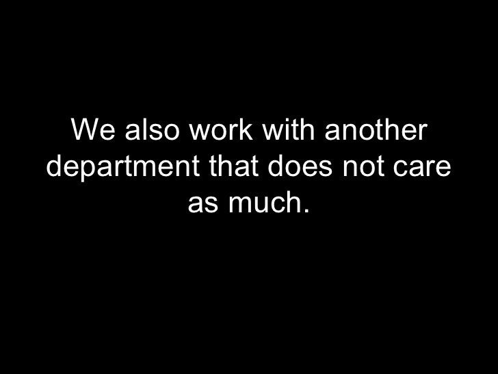 <ul><li>We also work with another department that does not care as much. </li></ul>