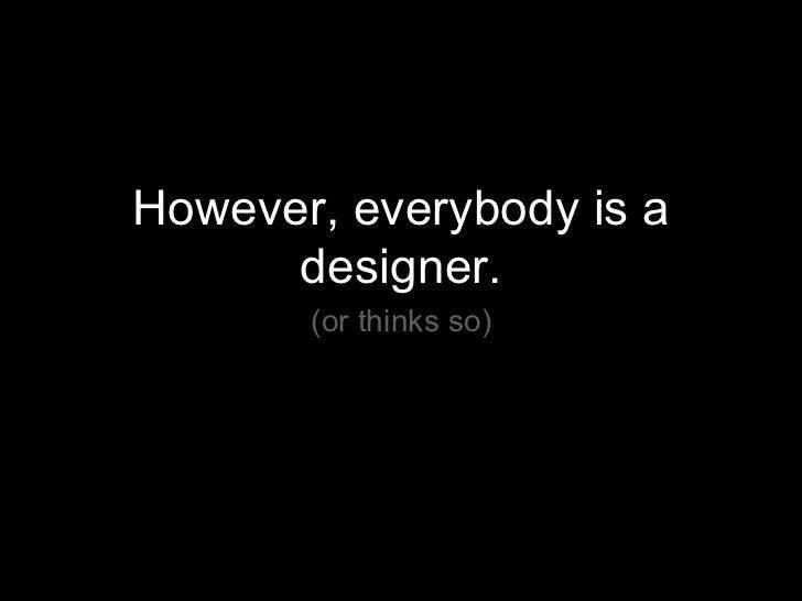<ul><li>However, everybody is a designer. </li></ul><ul><li>(or thinks so) </li></ul>