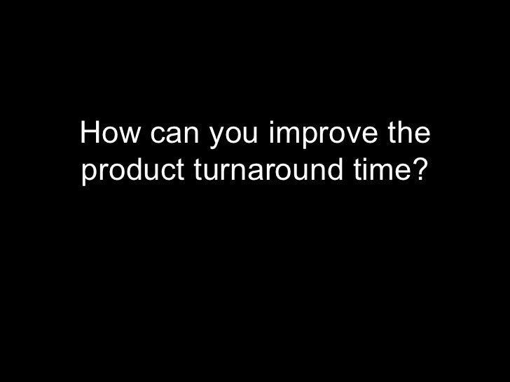 <ul><li>How can you improve the product turnaround time? </li></ul>