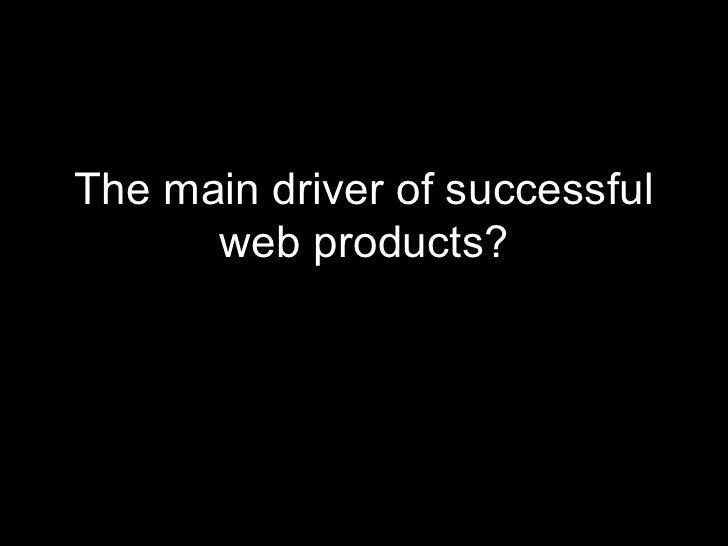 <ul><li>The main driver of successful web products? </li></ul>
