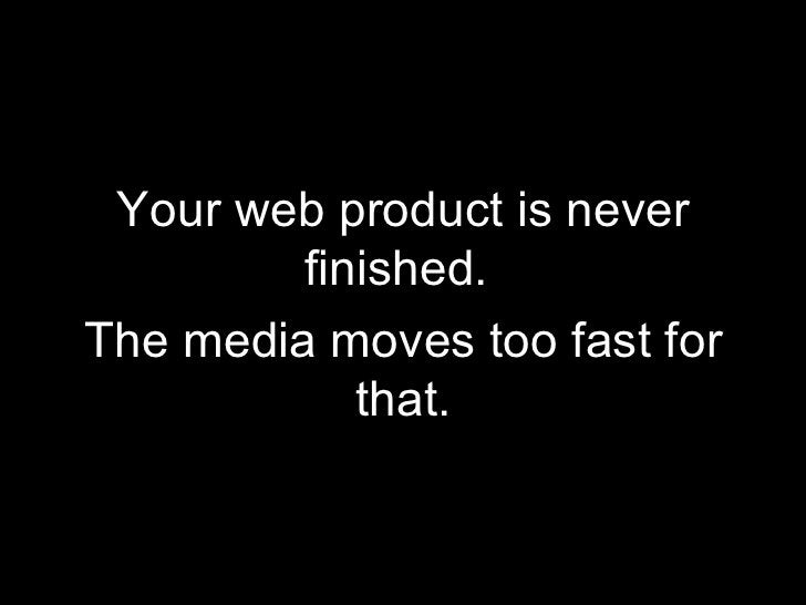 <ul><li>Your web product is never finished.  </li></ul><ul><li>The media moves too fast for that. </li></ul>