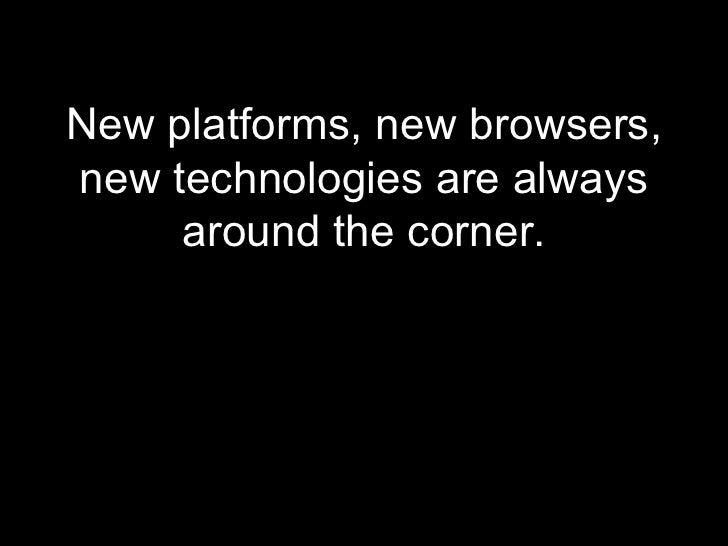 <ul><li>New platforms, new browsers, new technologies are always around the corner. </li></ul>