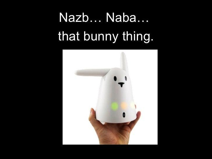 <ul><li>Nazb… Naba…  </li></ul><ul><li>that bunny thing. </li></ul>