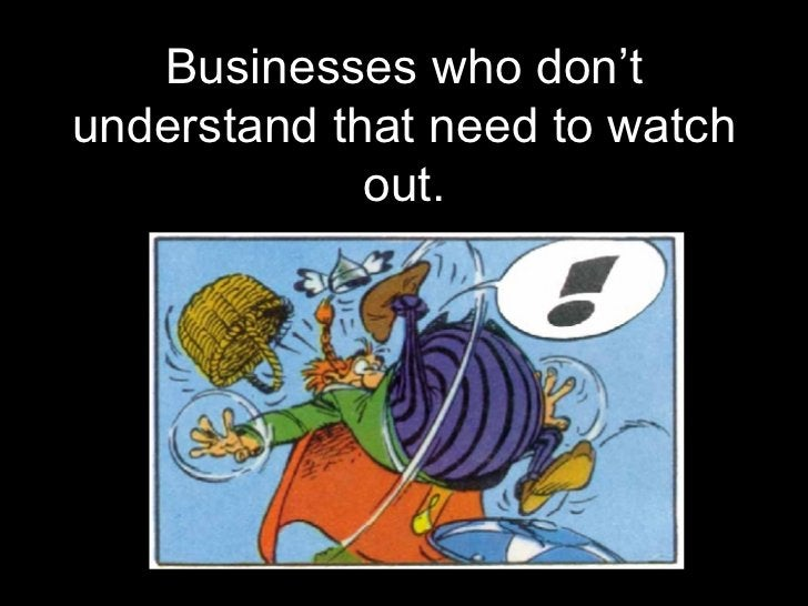 <ul><li>Businesses who don't understand that need to watch out. </li></ul>