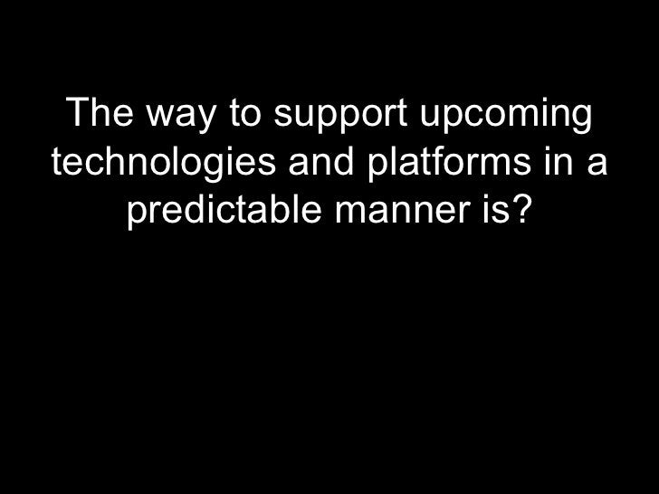 <ul><li>The way to support upcoming technologies and platforms in a predictable manner is? </li></ul>