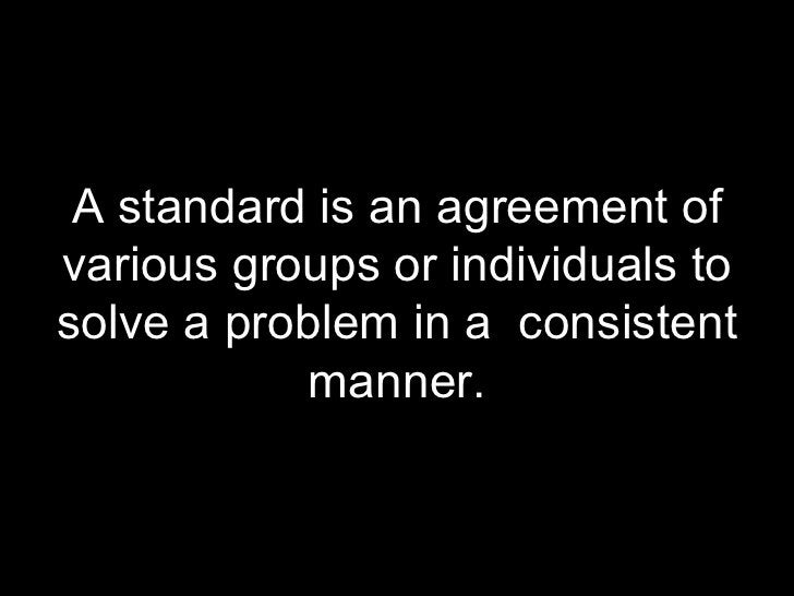 <ul><li>A standard is an agreement of various groups or individuals to solve a problem in a  consistent manner. </li></ul>