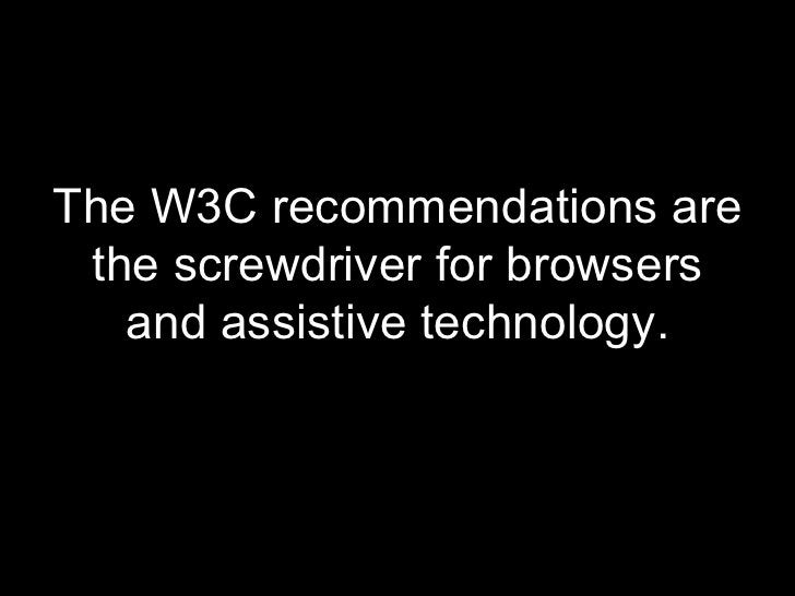 <ul><li>The W3C recommendations are the screwdriver for browsers and assistive technology. </li></ul>