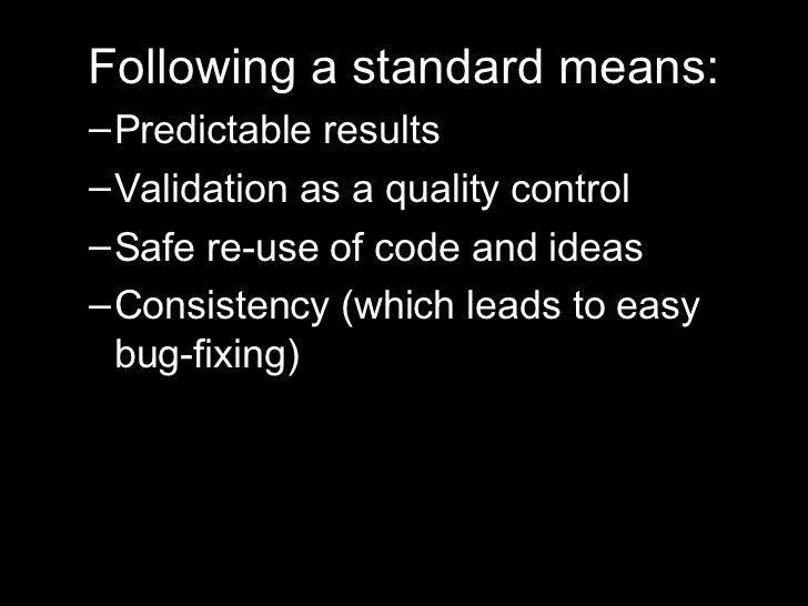 <ul><li>Following a standard means: </li></ul><ul><ul><li>Predictable results </li></ul></ul><ul><ul><li>Validation as a q...