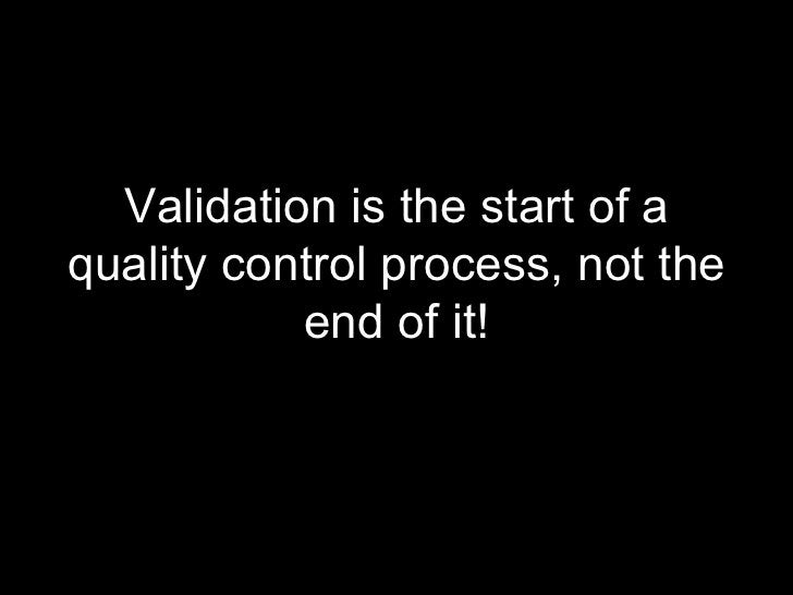 <ul><li>Validation is the start of a quality control process, not the end of it! </li></ul>