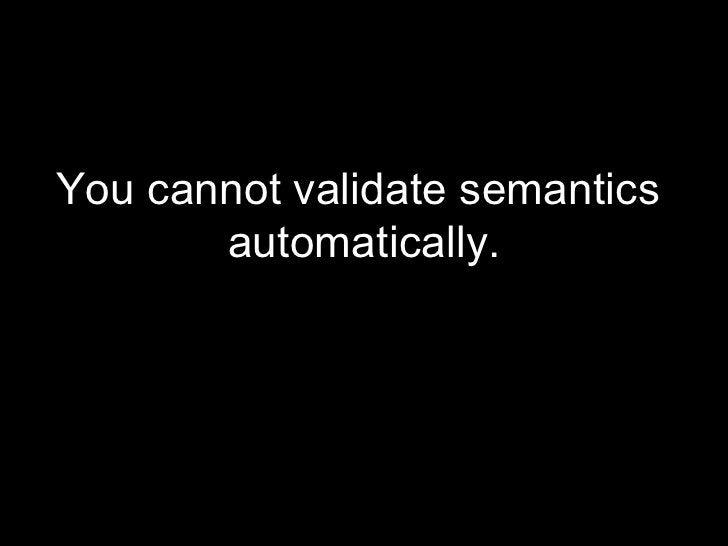 <ul><li>You cannot validate semantics  automatically. </li></ul>