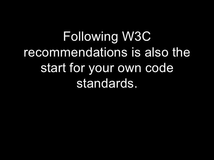 <ul><li>Following W3C recommendations is also the start for your own code standards. </li></ul>