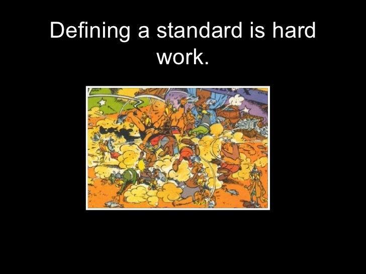 <ul><li>Defining a standard is hard work. </li></ul>
