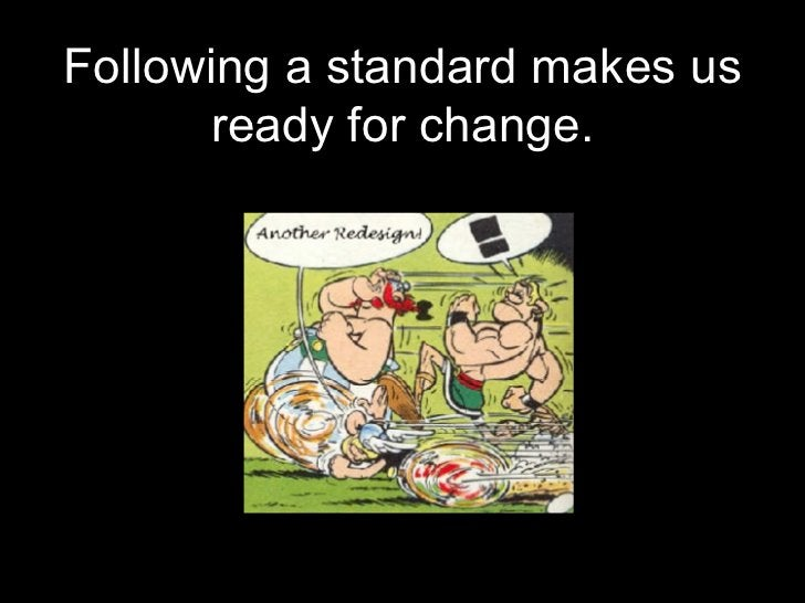 Following a standard makes us ready for change.