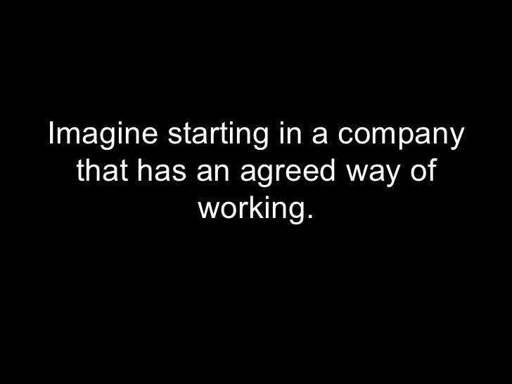 <ul><li>Imagine starting in a company that has an agreed way of working. </li></ul>