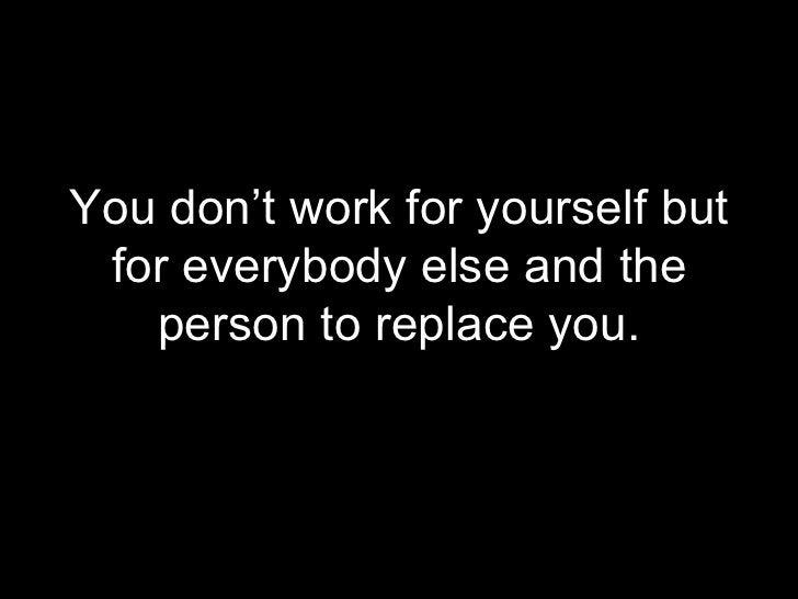 <ul><li>You don't work for yourself but for everybody else and the person to replace you. </li></ul>