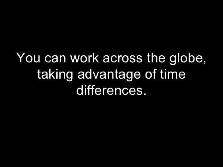 <ul><li>You can work across the globe, taking advantage of time differences. </li></ul>