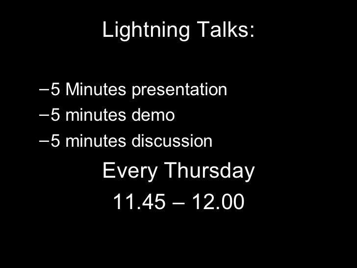 <ul><li>Lightning Talks: </li></ul><ul><ul><li>5 Minutes presentation </li></ul></ul><ul><ul><li>5 minutes demo </li></ul>...