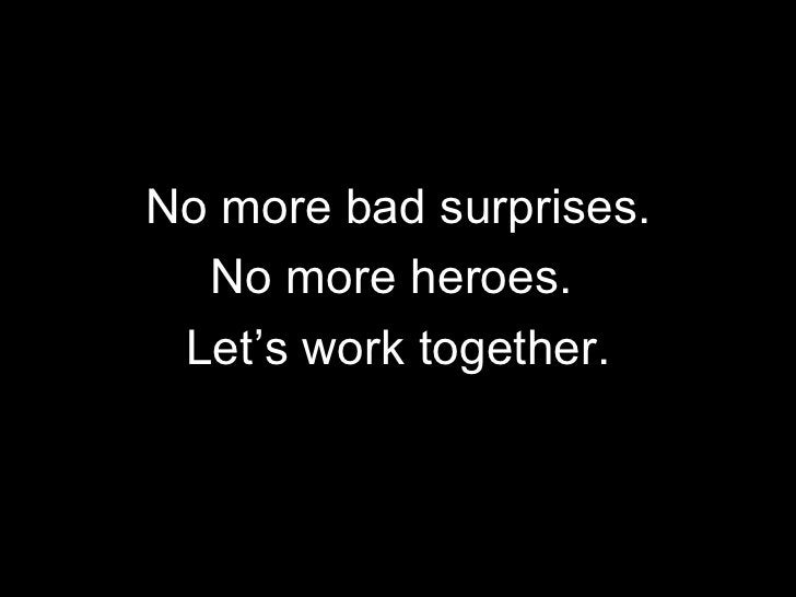 <ul><li>No more bad surprises. </li></ul><ul><li>No more heroes.  </li></ul><ul><li>Let's work together. </li></ul>