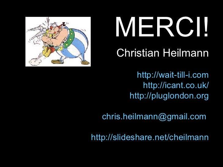 <ul><li>MERCI! </li></ul>Christian Heilmann http://wait-till-i.com http://icant.co.uk/ http://pluglondon.org [email_addres...