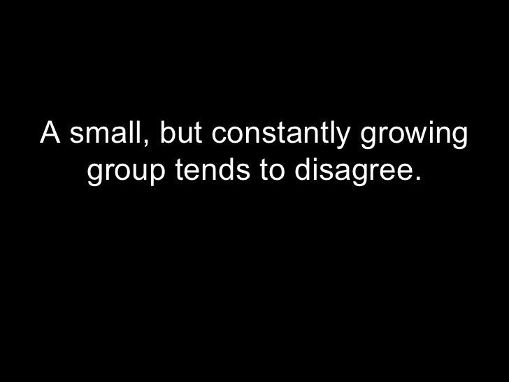 <ul><li>A small, but constantly growing group tends to disagree. </li></ul>